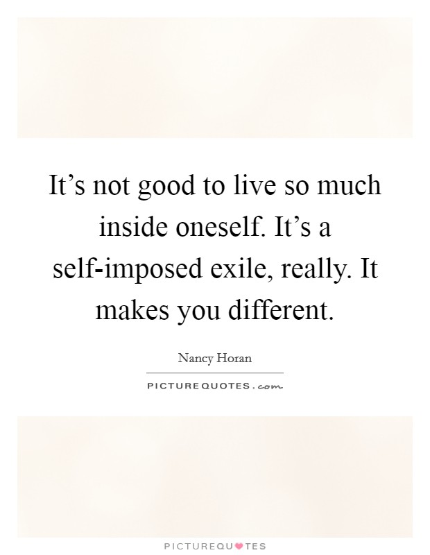 It's not good to live so much inside oneself. It's a self-imposed exile, really. It makes you different Picture Quote #1