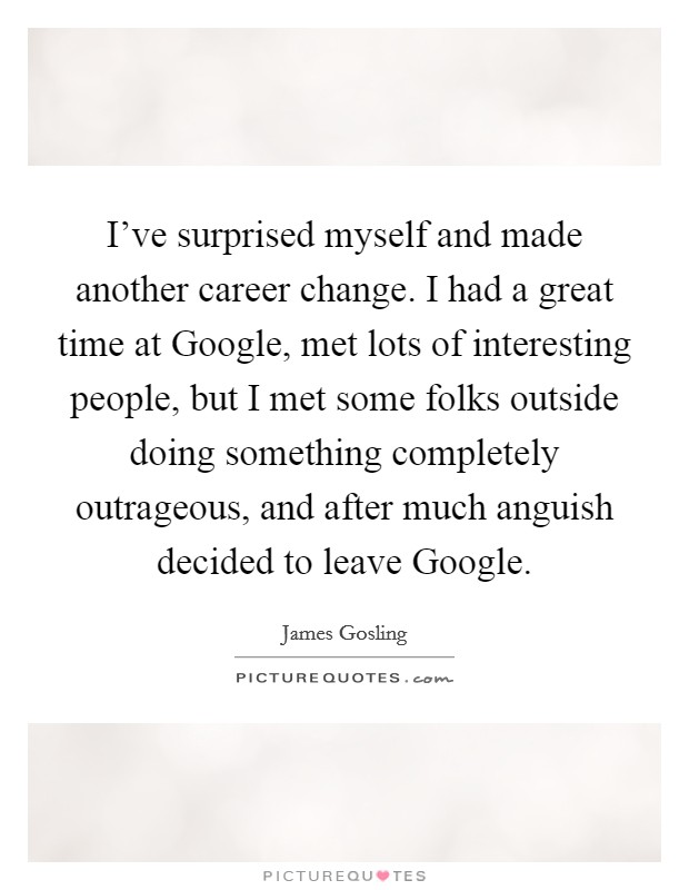 I've surprised myself and made another career change. I had a great time at Google, met lots of interesting people, but I met some folks outside doing something completely outrageous, and after much anguish decided to leave Google Picture Quote #1
