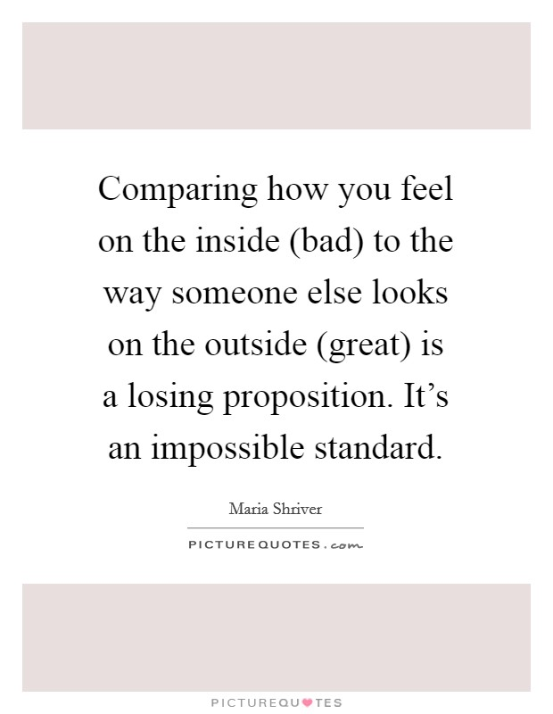 Comparing how you feel on the inside (bad) to the way someone else looks on the outside (great) is a losing proposition. It's an impossible standard Picture Quote #1
