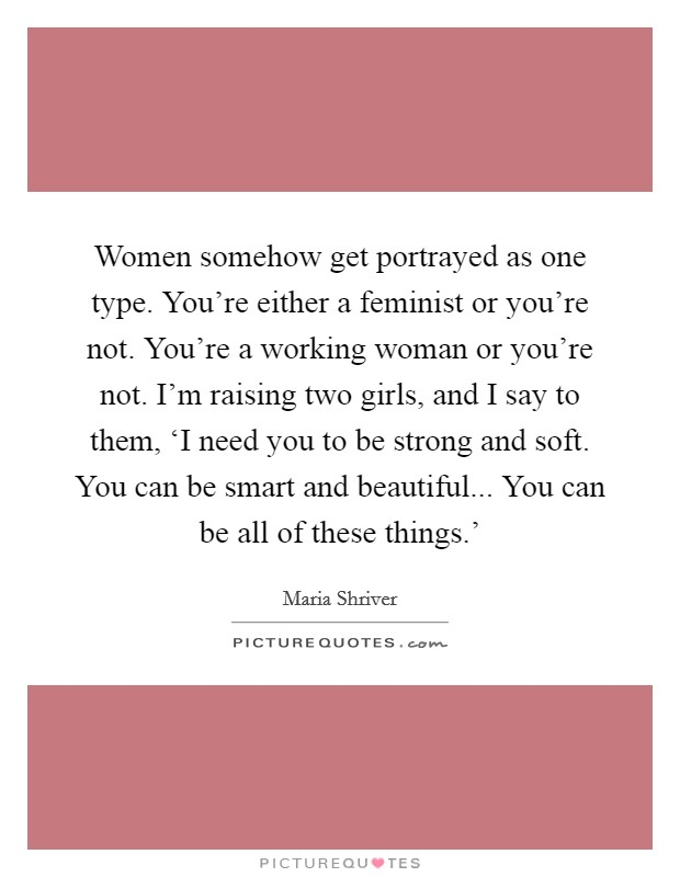 Women somehow get portrayed as one type. You're either a feminist or you're not. You're a working woman or you're not. I'm raising two girls, and I say to them, 'I need you to be strong and soft. You can be smart and beautiful... You can be all of these things.' Picture Quote #1