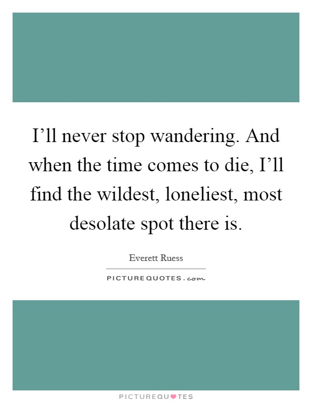 I'll never stop wandering. And when the time comes to die, I'll find the wildest, loneliest, most desolate spot there is Picture Quote #1