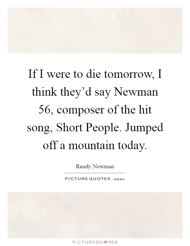 If I were to die tomorrow, I think they'd say Newman 56, composer of the hit song, Short People. Jumped off a mountain today Picture Quote #1