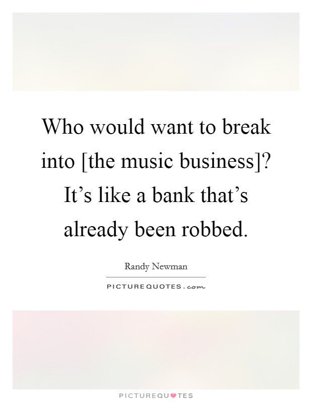Who would want to break into [the music business]? It's like a bank that's already been robbed Picture Quote #1