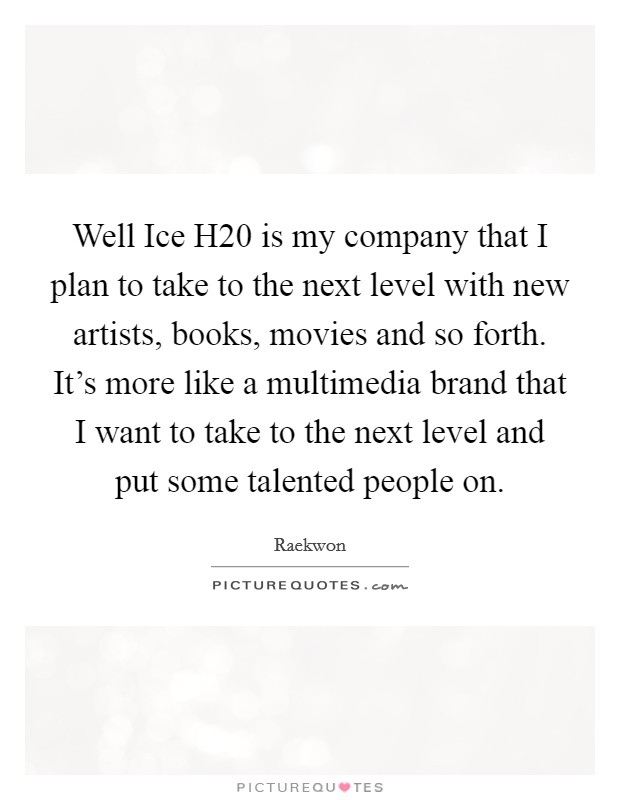 Well Ice H20 is my company that I plan to take to the next level with new artists, books, movies and so forth. It's more like a multimedia brand that I want to take to the next level and put some talented people on Picture Quote #1