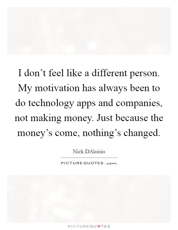 I don't feel like a different person. My motivation has always been to do technology apps and companies, not making money. Just because the money's come, nothing's changed Picture Quote #1