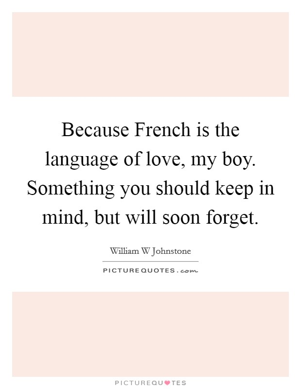 Because French is the language of love, my boy. Something you should keep in mind, but will soon forget Picture Quote #1