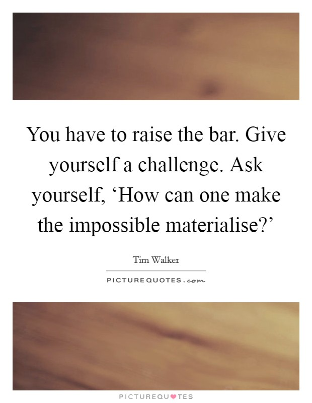 You have to raise the bar. Give yourself a challenge. Ask yourself, 'How can one make the impossible materialise?' Picture Quote #1