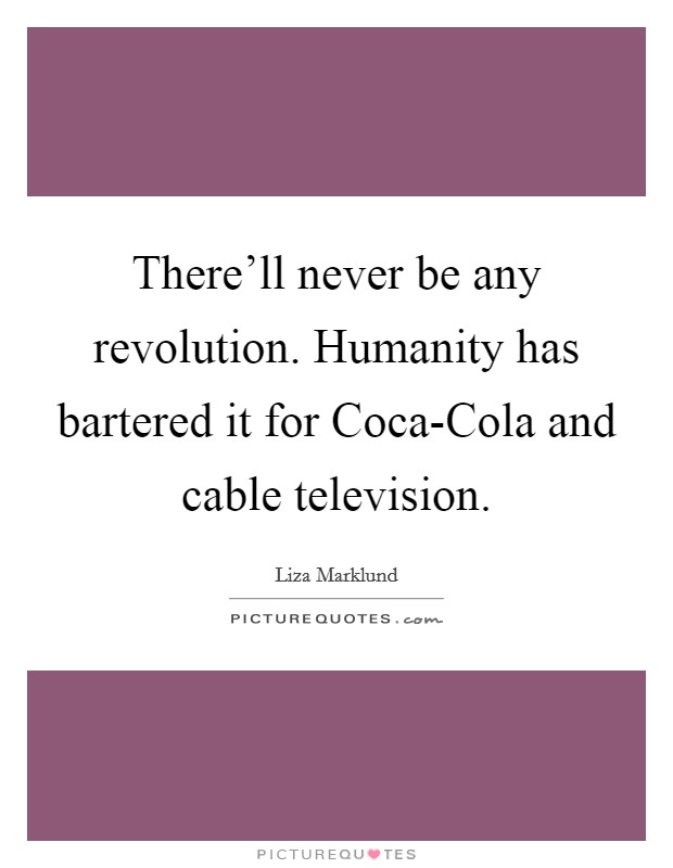 There'll never be any revolution. Humanity has bartered it for Coca-Cola and cable television Picture Quote #1