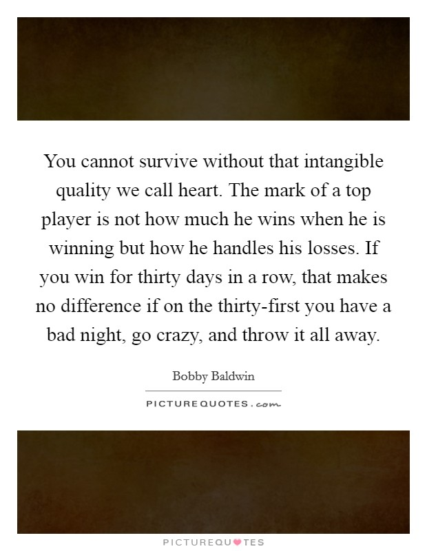 You cannot survive without that intangible quality we call heart. The mark of a top player is not how much he wins when he is winning but how he handles his losses. If you win for thirty days in a row, that makes no difference if on the thirty-first you have a bad night, go crazy, and throw it all away Picture Quote #1