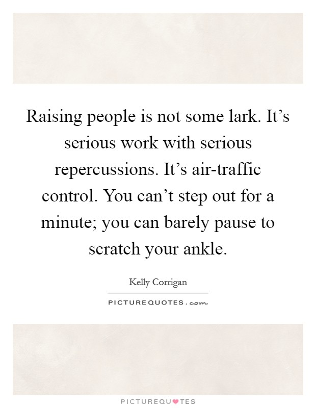 Raising people is not some lark. It's serious work with serious repercussions. It's air-traffic control. You can't step out for a minute; you can barely pause to scratch your ankle Picture Quote #1