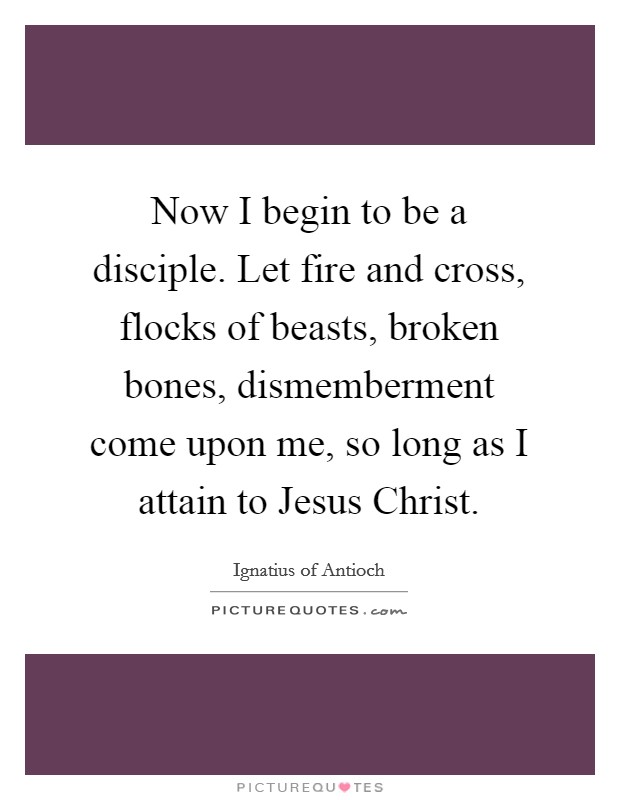 Now I begin to be a disciple. Let fire and cross, flocks of beasts, broken bones, dismemberment come upon me, so long as I attain to Jesus Christ Picture Quote #1