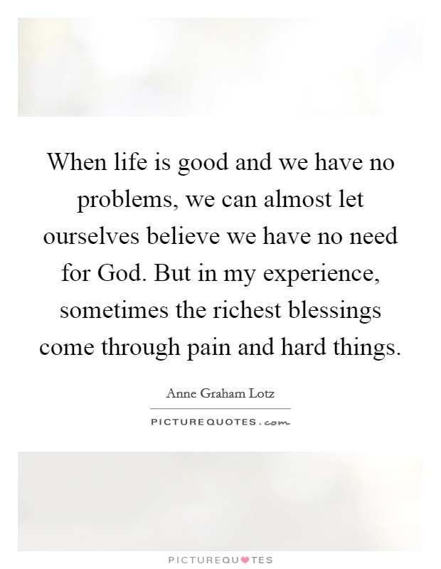 When life is good and we have no problems, we can almost let ourselves believe we have no need for God. But in my experience, sometimes the richest blessings come through pain and hard things Picture Quote #1