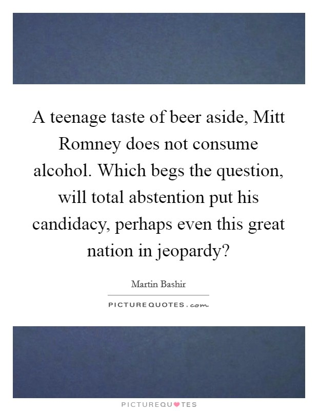A teenage taste of beer aside, Mitt Romney does not consume alcohol. Which begs the question, will total abstention put his candidacy, perhaps even this great nation in jeopardy? Picture Quote #1