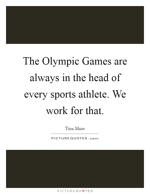 The Olympic Games are always in the head of every sports athlete. We work for that Picture Quote #1