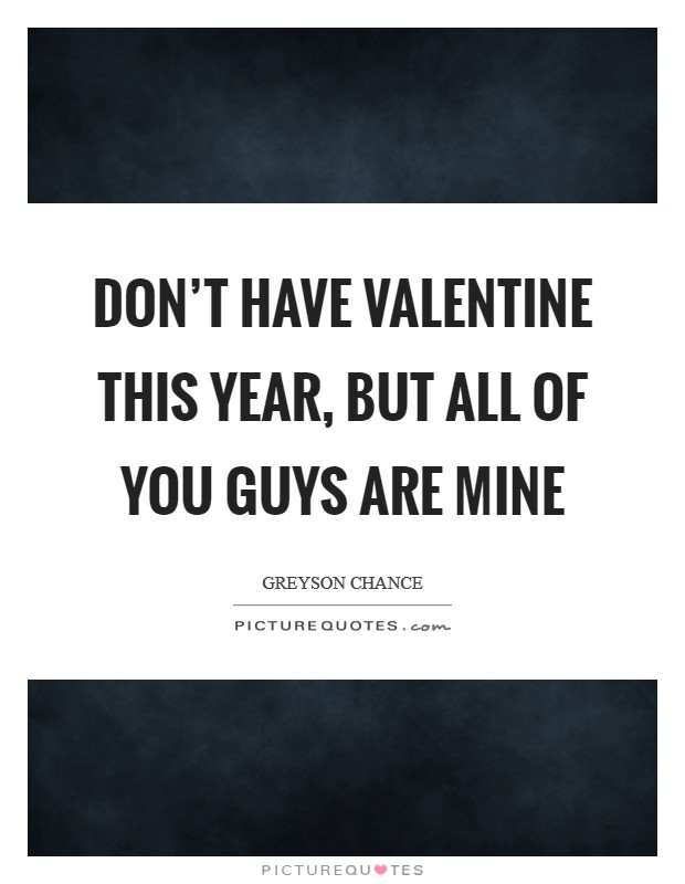 Don't have Valentine this year, but all of you guys are mine Picture Quote #1