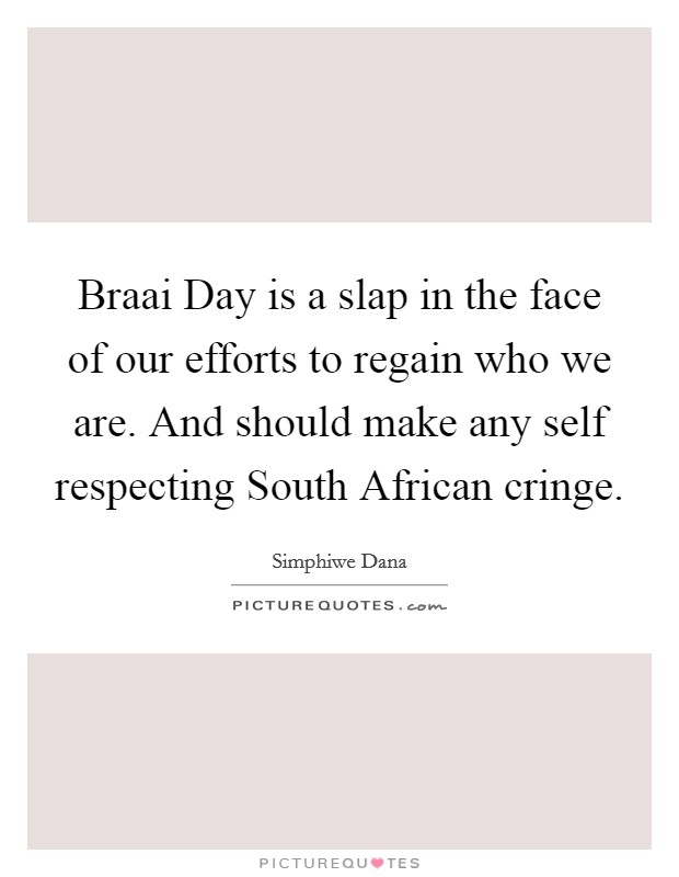 Braai Day is a slap in the face of our efforts to regain who we are. And should make any self respecting South African cringe Picture Quote #1