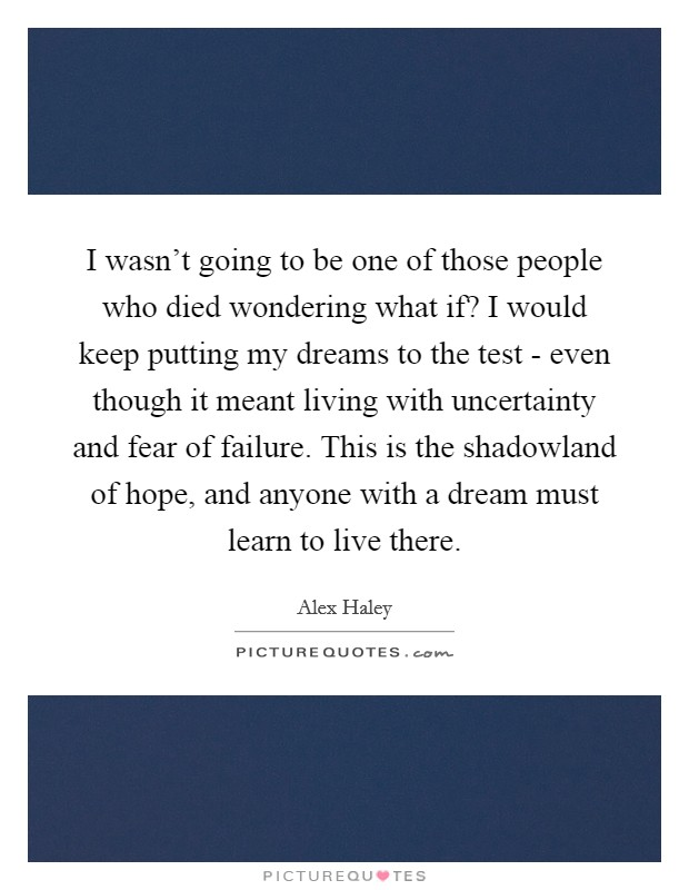 I wasn't going to be one of those people who died wondering what if? I would keep putting my dreams to the test - even though it meant living with uncertainty and fear of failure. This is the shadowland of hope, and anyone with a dream must learn to live there Picture Quote #1