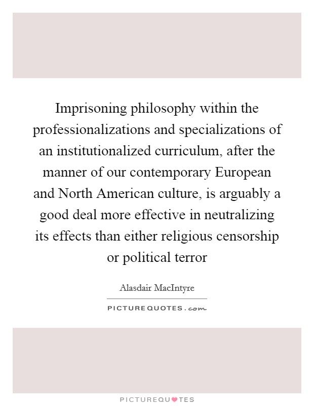 Imprisoning philosophy within the professionalizations and specializations of an institutionalized curriculum, after the manner of our contemporary European and North American culture, is arguably a good deal more effective in neutralizing its effects than either religious censorship or political terror Picture Quote #1