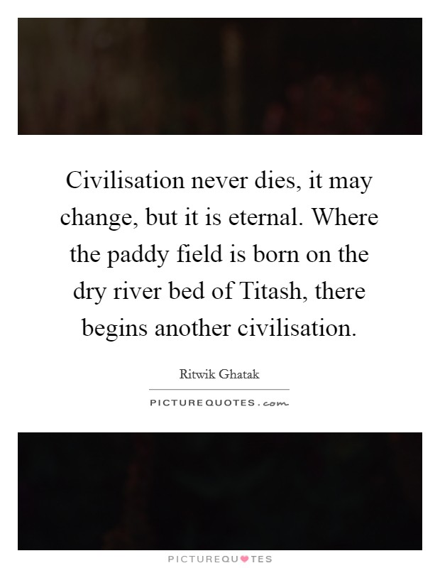 Civilisation never dies, it may change, but it is eternal. Where the paddy field is born on the dry river bed of Titash, there begins another civilisation Picture Quote #1