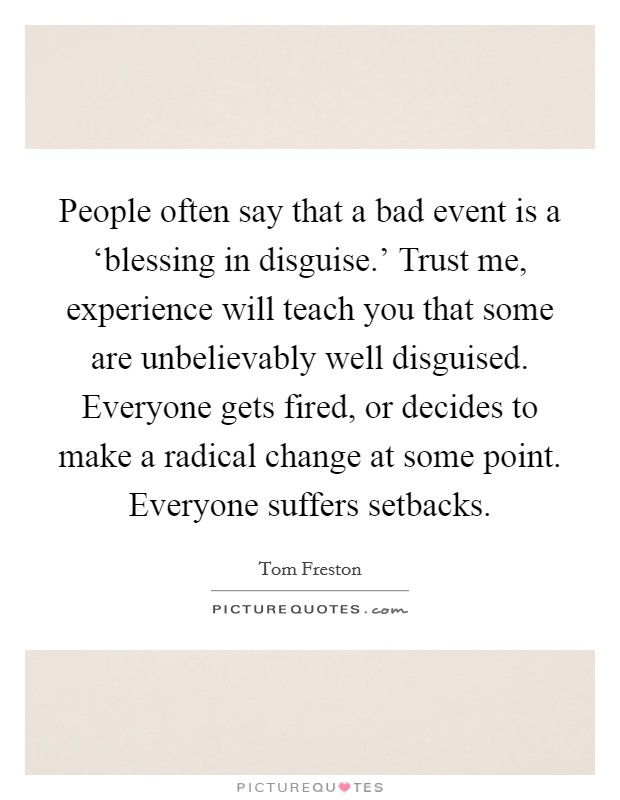 People often say that a bad event is a 'blessing in disguise.' Trust me, experience will teach you that some are unbelievably well disguised. Everyone gets fired, or decides to make a radical change at some point. Everyone suffers setbacks Picture Quote #1
