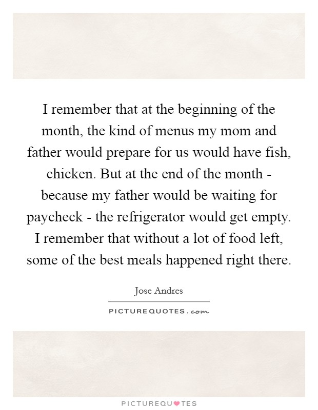 I remember that at the beginning of the month, the kind of menus my mom and father would prepare for us would have fish, chicken. But at the end of the month - because my father would be waiting for paycheck - the refrigerator would get empty. I remember that without a lot of food left, some of the best meals happened right there Picture Quote #1
