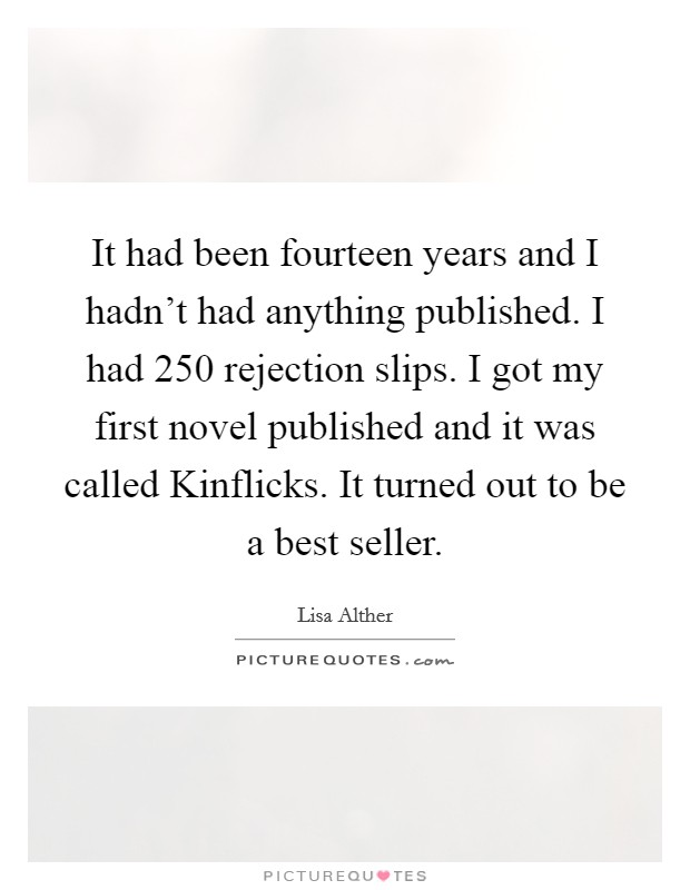 It had been fourteen years and I hadn't had anything published. I had 250 rejection slips. I got my first novel published and it was called Kinflicks. It turned out to be a best seller Picture Quote #1