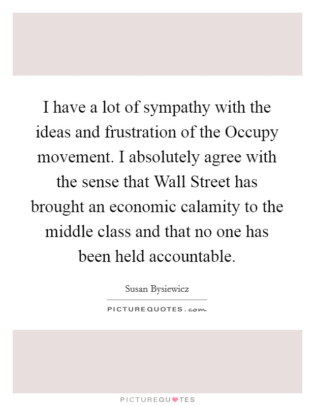 I have a lot of sympathy with the ideas and frustration of the Occupy movement. I absolutely agree with the sense that Wall Street has brought an economic calamity to the middle class and that no one has been held accountable Picture Quote #1