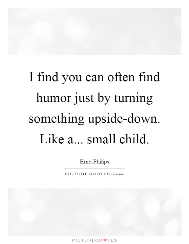 I find you can often find humor just by turning something upside-down. Like a... small child Picture Quote #1