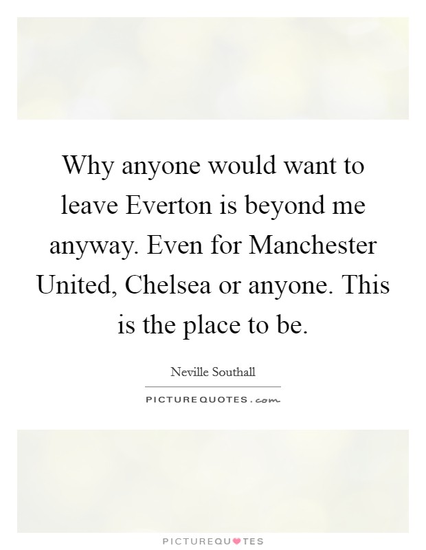 Why anyone would want to leave Everton is beyond me anyway. Even for Manchester United, Chelsea or anyone. This is the place to be Picture Quote #1
