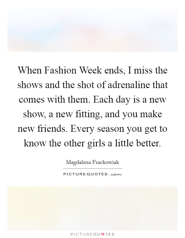 When Fashion Week ends, I miss the shows and the shot of adrenaline that comes with them. Each day is a new show, a new fitting, and you make new friends. Every season you get to know the other girls a little better Picture Quote #1