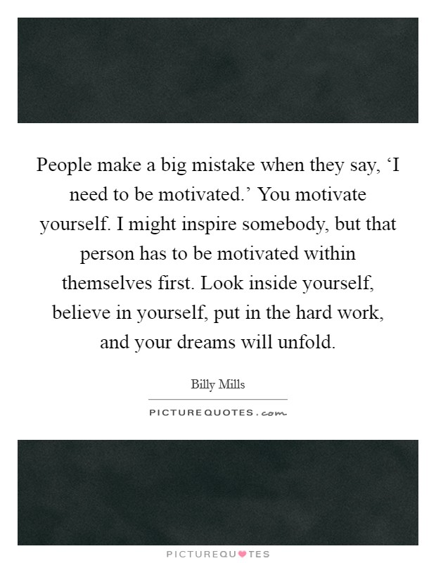 People make a big mistake when they say, 'I need to be motivated.' You motivate yourself. I might inspire somebody, but that person has to be motivated within themselves first. Look inside yourself, believe in yourself, put in the hard work, and your dreams will unfold Picture Quote #1