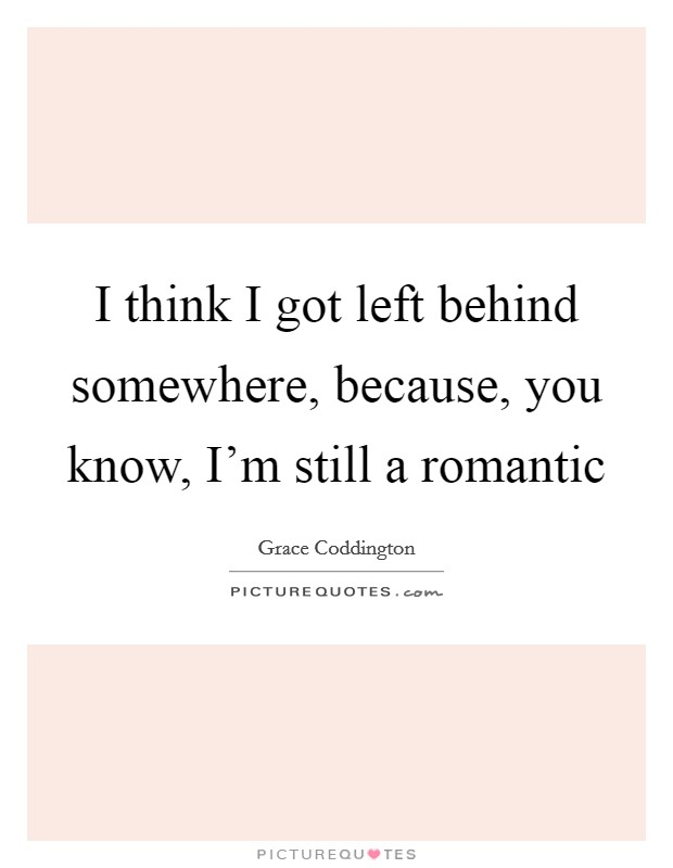 I think I got left behind somewhere, because, you know, I'm still a romantic Picture Quote #1