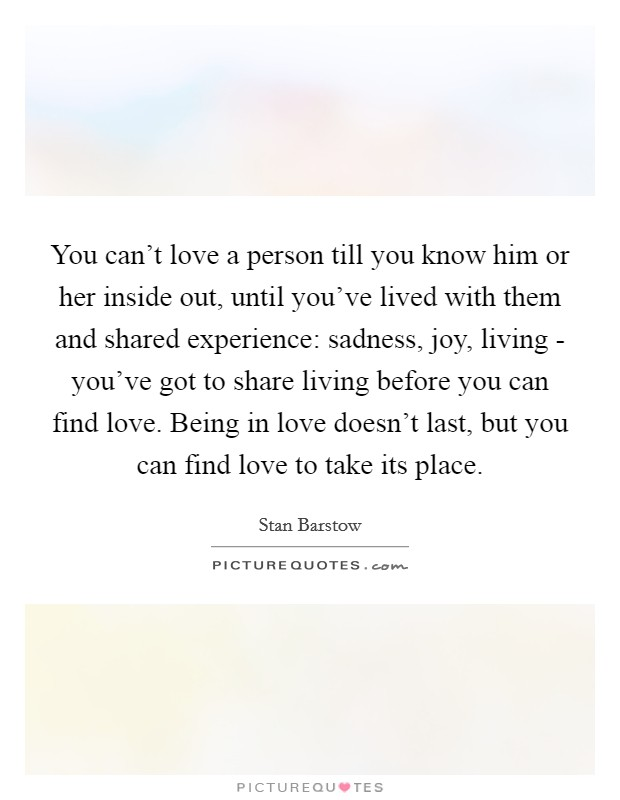 You can't love a person till you know him or her inside out, until you've lived with them and shared experience: sadness, joy, living - you've got to share living before you can find love. Being in love doesn't last, but you can find love to take its place Picture Quote #1