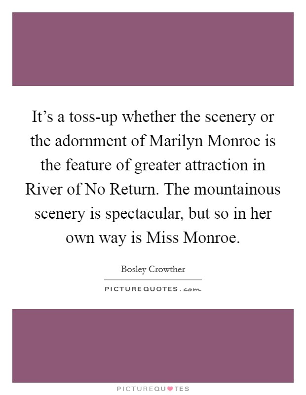 It's a toss-up whether the scenery or the adornment of Marilyn Monroe is the feature of greater attraction in River of No Return. The mountainous scenery is spectacular, but so in her own way is Miss Monroe Picture Quote #1