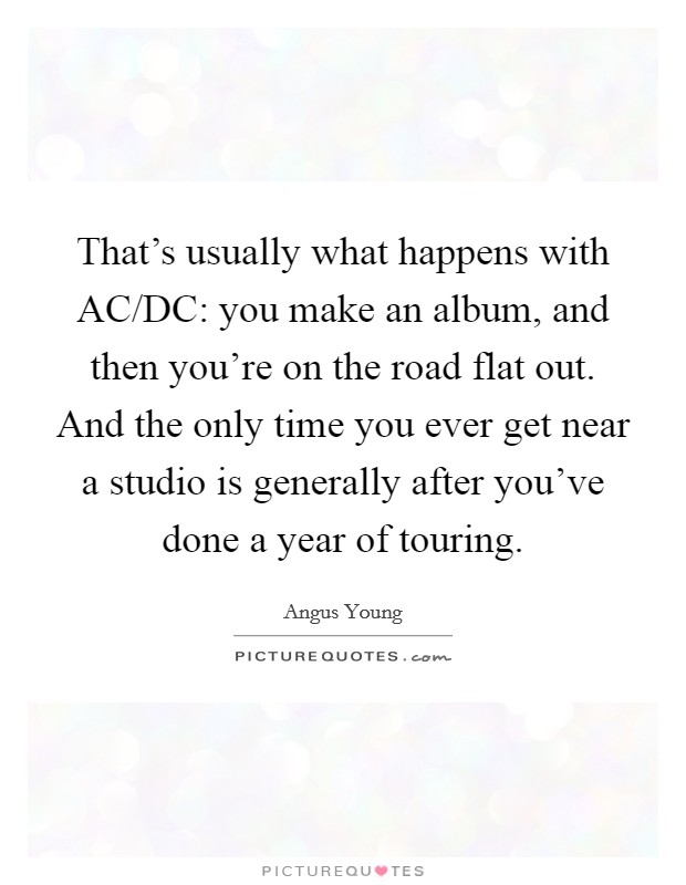That's usually what happens with AC/DC: you make an album, and then you're on the road flat out. And the only time you ever get near a studio is generally after you've done a year of touring Picture Quote #1