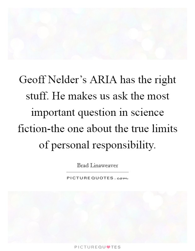 Geoff Nelder's ARIA has the right stuff. He makes us ask the most important question in science fiction-the one about the true limits of personal responsibility Picture Quote #1