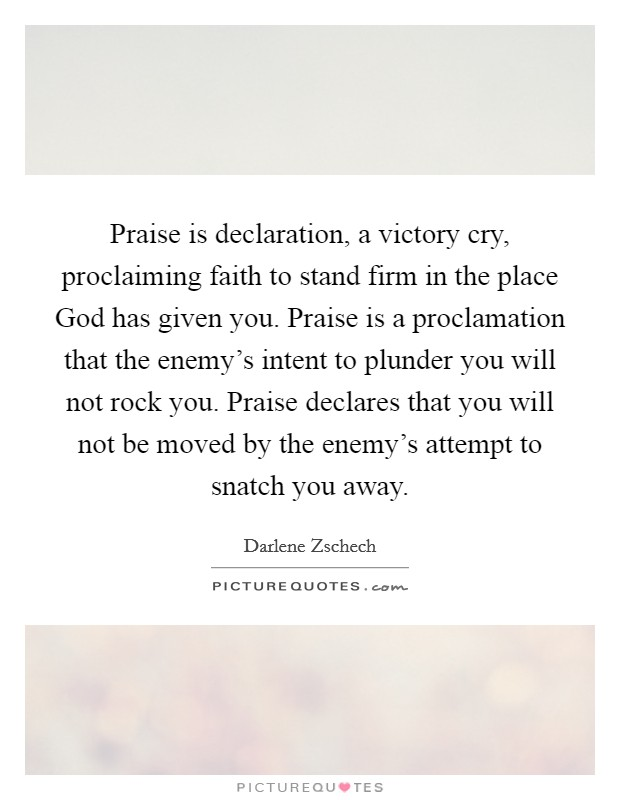 Praise is declaration, a victory cry, proclaiming faith to stand firm in the place God has given you. Praise is a proclamation that the enemy's intent to plunder you will not rock you. Praise declares that you will not be moved by the enemy's attempt to snatch you away Picture Quote #1