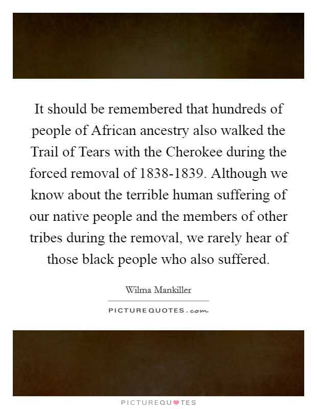 It should be remembered that hundreds of people of African ancestry also walked the Trail of Tears with the Cherokee during the forced removal of 1838-1839. Although we know about the terrible human suffering of our native people and the members of other tribes during the removal, we rarely hear of those black people who also suffered Picture Quote #1