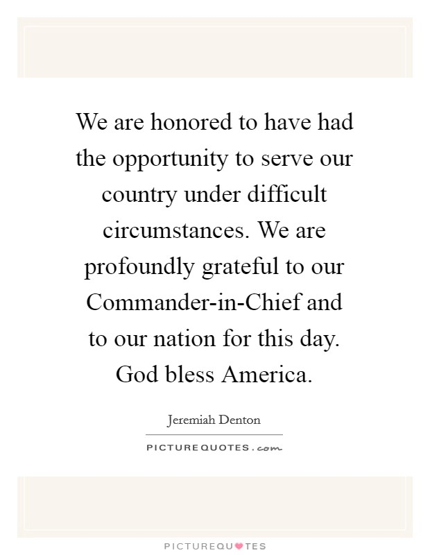 We are honored to have had the opportunity to serve our country under difficult circumstances. We are profoundly grateful to our Commander-in-Chief and to our nation for this day. God bless America Picture Quote #1