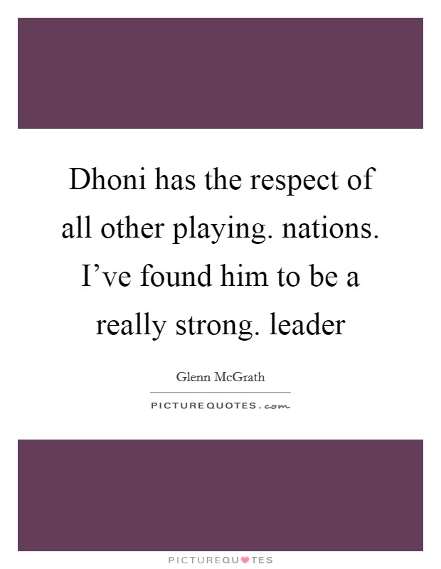 Dhoni has the respect of all other playing. nations. I've found him to be a really strong. leader Picture Quote #1
