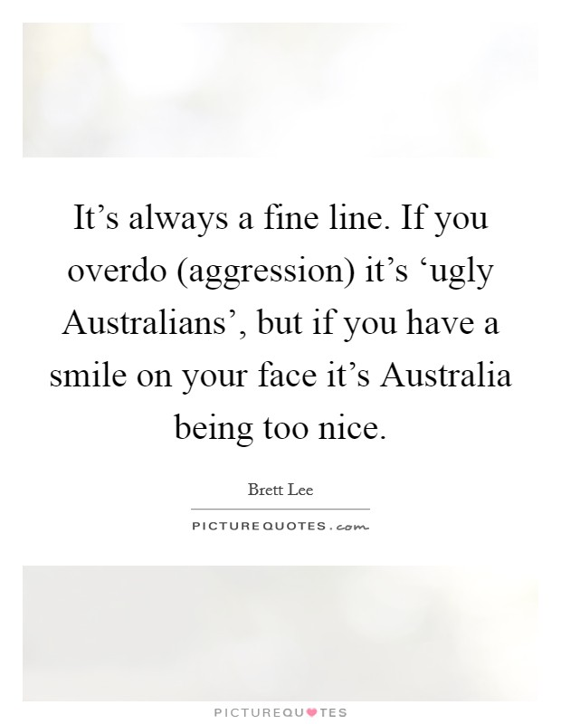It's always a fine line. If you overdo (aggression) it's 'ugly Australians', but if you have a smile on your face it's Australia being too nice Picture Quote #1