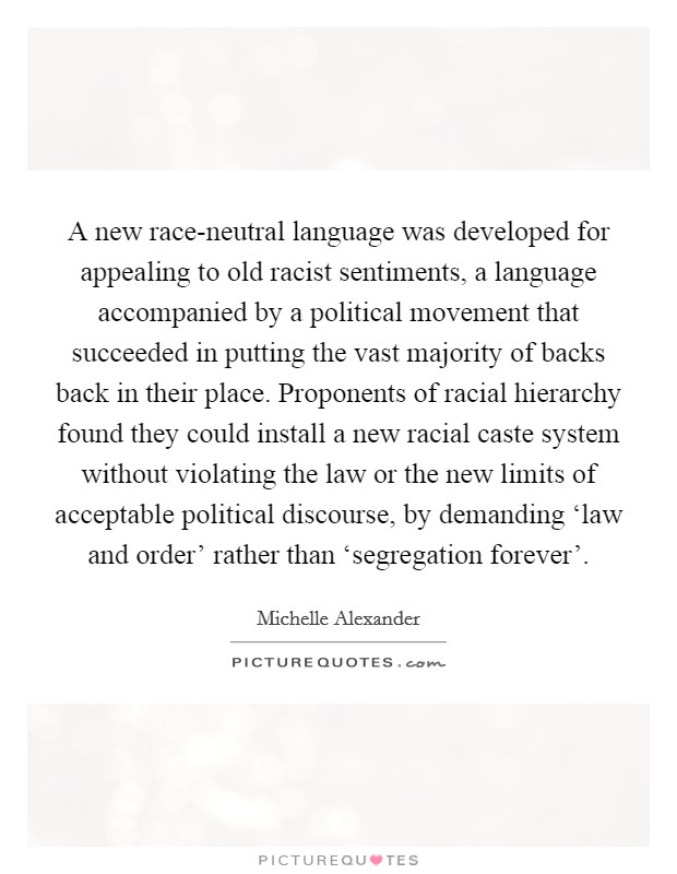 A new race-neutral language was developed for appealing to old racist sentiments, a language accompanied by a political movement that succeeded in putting the vast majority of backs back in their place. Proponents of racial hierarchy found they could install a new racial caste system without violating the law or the new limits of acceptable political discourse, by demanding 'law and order' rather than 'segregation forever' Picture Quote #1