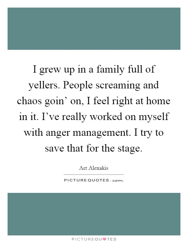 I grew up in a family full of yellers. People screaming and chaos goin' on, I feel right at home in it. I've really worked on myself with anger management. I try to save that for the stage Picture Quote #1