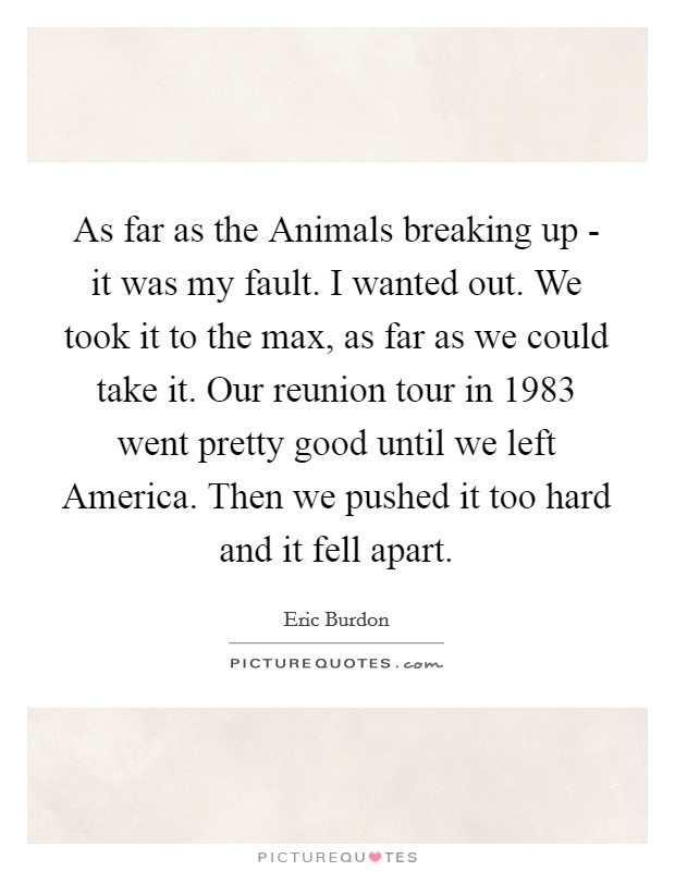 As far as the Animals breaking up - it was my fault. I wanted out. We took it to the max, as far as we could take it. Our reunion tour in 1983 went pretty good until we left America. Then we pushed it too hard and it fell apart Picture Quote #1