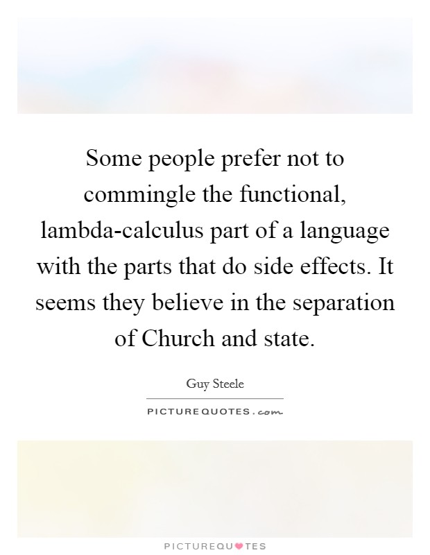 Some people prefer not to commingle the functional, lambda-calculus part of a language with the parts that do side effects. It seems they believe in the separation of Church and state Picture Quote #1