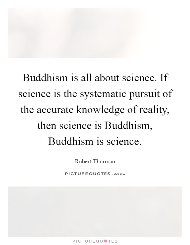 Buddhism is all about science. If science is the systematic pursuit of the accurate knowledge of reality, then science is Buddhism, Buddhism is science Picture Quote #1