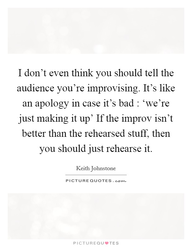 I don't even think you should tell the audience you're improvising. It's like an apology in case it's bad : 'we're just making it up' If the improv isn't better than the rehearsed stuff, then you should just rehearse it Picture Quote #1
