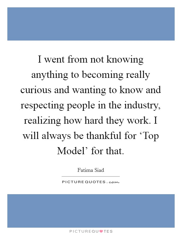 I went from not knowing anything to becoming really curious and wanting to know and respecting people in the industry, realizing how hard they work. I will always be thankful for 'Top Model' for that Picture Quote #1