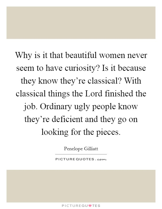 Why is it that beautiful women never seem to have curiosity? Is it because they know they're classical? With classical things the Lord finished the job. Ordinary ugly people know they're deficient and they go on looking for the pieces Picture Quote #1