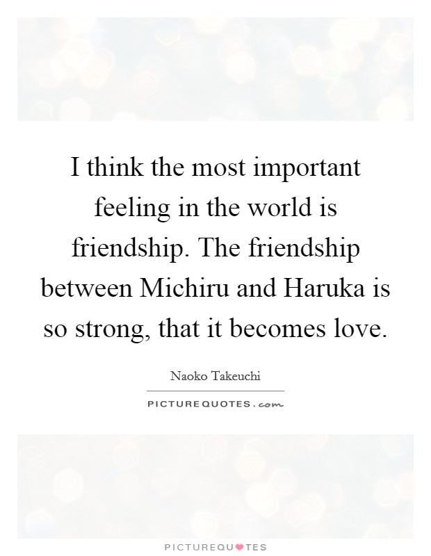 I think the most important feeling in the world is friendship. The friendship between Michiru and Haruka is so strong, that it becomes love Picture Quote #1
